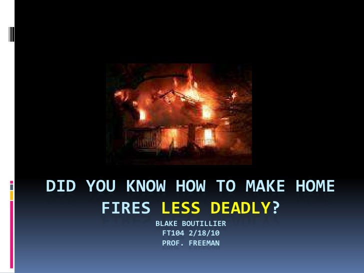 Did you know how to make home fires less deadly?Blake BoutillierFT104 2/18/10Prof. Freeman<br />