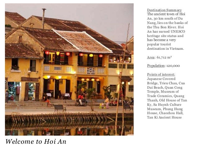 Destination Summary The ancient town of Hoi An, 30 km south of Da Nang, lies on the banks of the Thu Bon River. Hoi An has...