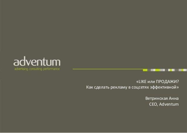 «LIKE или ПРОДАЖИ? Как сделать рекламу в соцсетях эффективной» Ветринская Анна CEO, Adventum