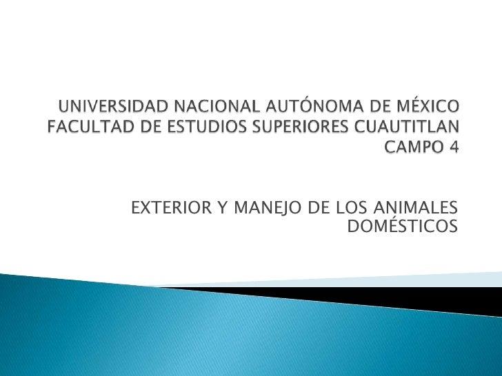 UNIVERSIDAD NACIONAL AUTÓNOMA DE MÉXICOFACULTAD DE ESTUDIOS SUPERIORES CUAUTITLANCAMPO 4<br />EXTERIOR Y MANEJO DE LOS ANI...