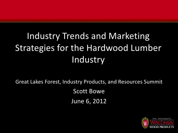 Industry Trends and MarketingStrategies for the Hardwood Lumber               IndustryGreat Lakes Forest, Industry Product...