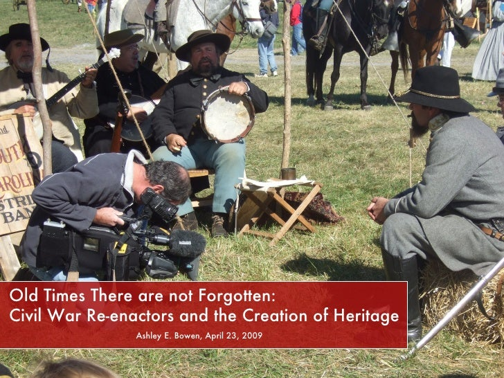Old Times There are not Forgotten:    Civil War Re-enactors and the Creation of Heritage Ashley E. Bowen, April 23, 2009