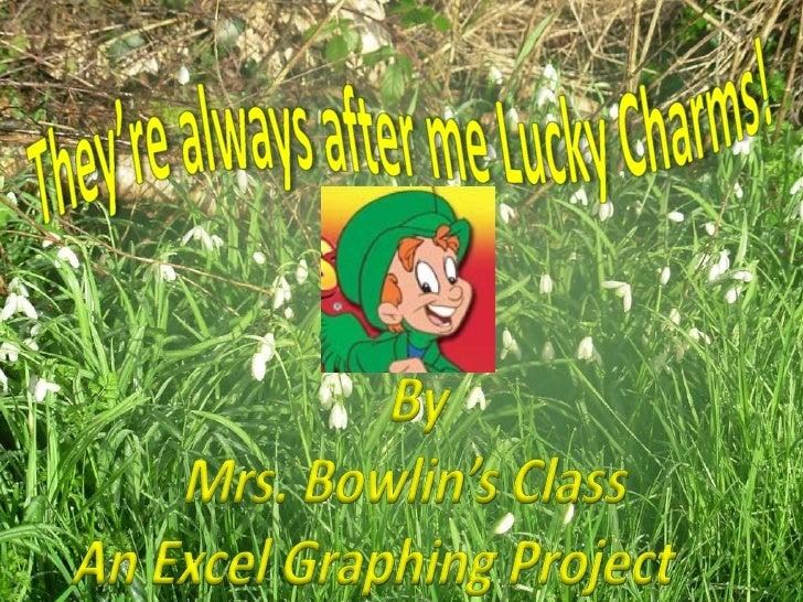 They're always after me Lucky Charms!<br />By <br />Mrs. Bowlin's Class<br />An Excel Graphing Project  <br />