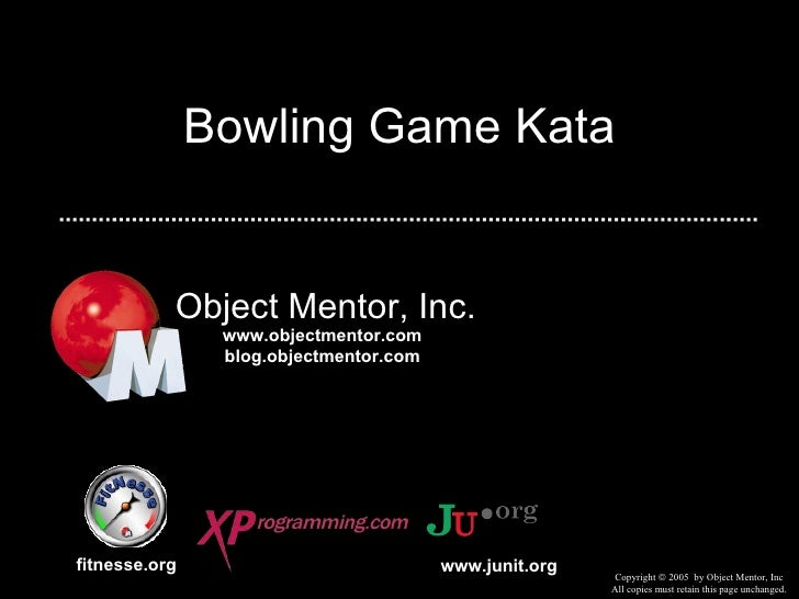 Bowling Game Kata Object Mentor, Inc. fitnesse.org Copyright    2005  by Object Mentor, Inc All copies must retain this p...
