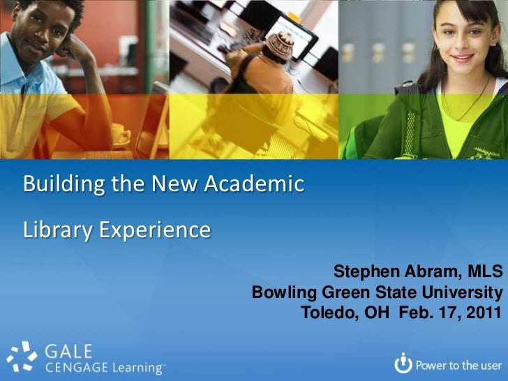 Building the New Academic <br />Library Experience<br />Stephen Abram, MLS<br />Bowling Green State University<br />Toledo...