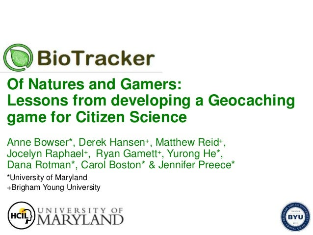 Of Natures and Gamers: Lessons from developing a Geocaching game for Citizen Science Anne Bowser*, Derek Hansen+, Matthew ...
