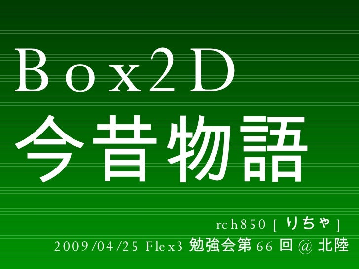 Box2D 今昔物語 rch850 [ りちゃ ]  2009/04/25 Flex3 勉強会第 66 回 @ 北陸