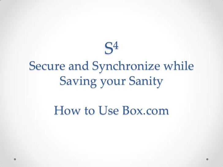 S4Secure and Synchronize while     Saving your Sanity    How to Use Box.com