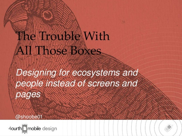 The Trouble WithAll Those BoxesDesigning for ecosystems andpeople instead of screens andpages@shoobe01                    ...