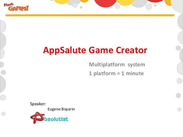 Multiplatform system1 platform = 1 minuteAppSalute Game CreatorEugene BoyarinSpeaker: