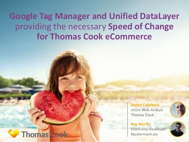 Google Tag Manager and Unified DataLayer providing the necessary Speed of Change for Thomas Cook eCommerce Stefan Callebau...