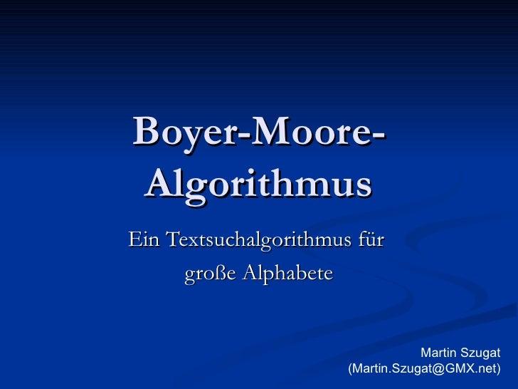 Boyer-Moore-Algorithmus Ein Textsuchalgorithmus für  große Alphabete Martin Szugat (Martin.Szugat@GMX.net)