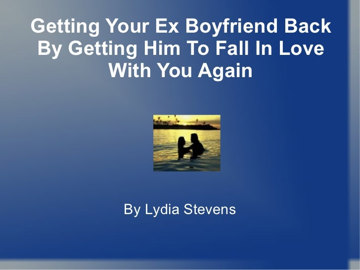 getting your ex boyfriend back by getting him to fall in