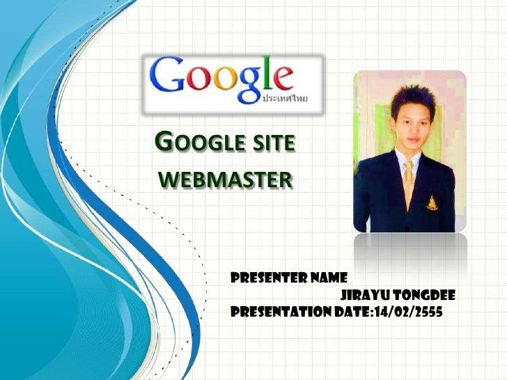 GOOGLE SITEWEBMASTER     Presenter Name                   JIRAYU TONGDEE     Presentation Date:14/02/2555