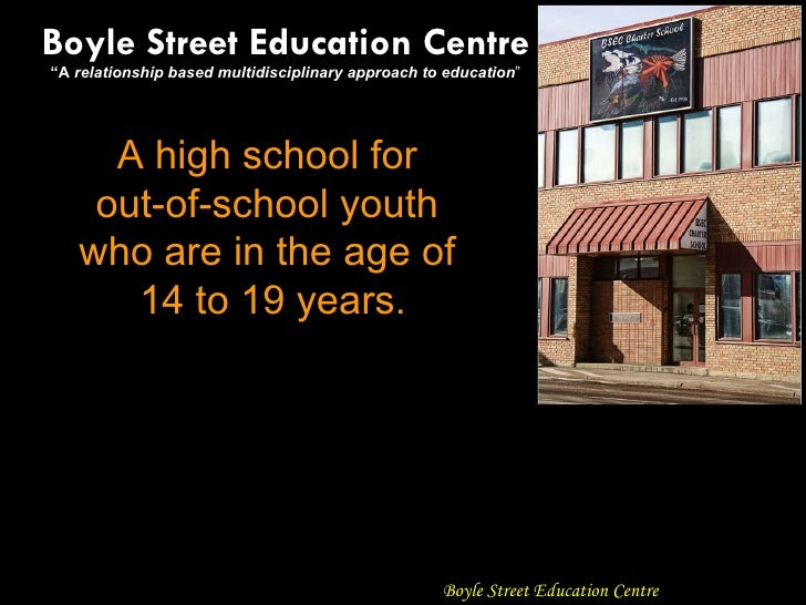 "A high school for  out-of-school youth  who are in the age of  14 to 19 years. Boyle Street Education Centre "" A  relation..."