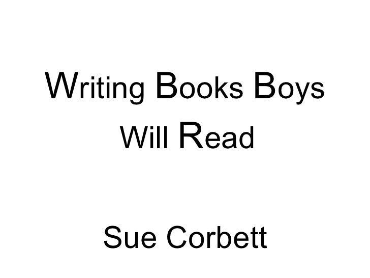 <ul><li>W riting  B ooks  B oys Will  R ead  </li></ul><ul><li>Sue Corbett </li></ul>