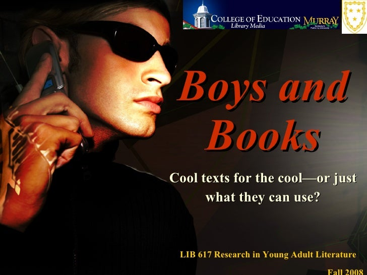 Boys and Books Cool texts for the cool—or just what they can use? LIB 617 Research in Young Adult Literature  Fall 2008