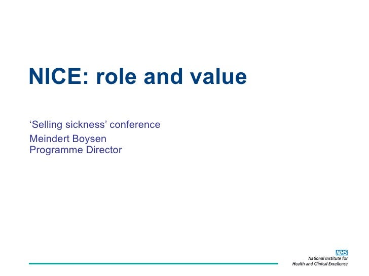 NICE: role and value ' Selling sickness' conference Meindert Boysen Programme Director