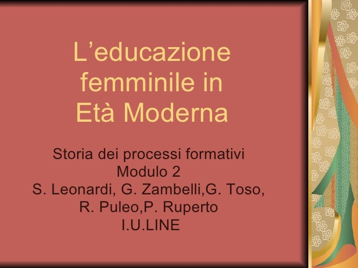L'educazione femminile in Età Moderna Storia dei processi formativi Modulo 2 S. Leonardi, G. Zambelli,G. Toso, R. Puleo,P....