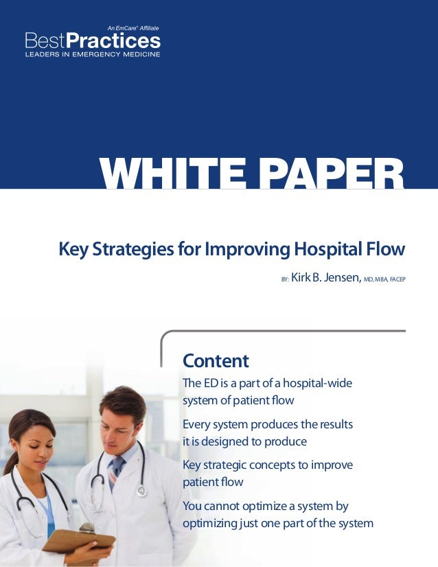 WHITE PAPER Key Strategies for Improving Hospital Flow BY:  Kirk B. Jensen, MD, MBA, FACEP  Content The ED is a part of a ...