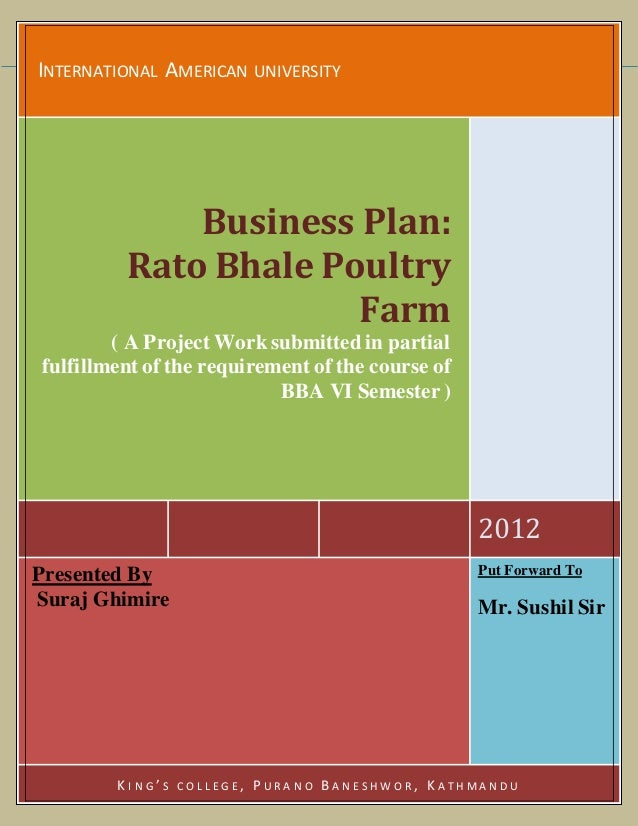 INTERNATIONAL AMERICAN UNIVERSITY 2012 Business Plan: Rato Bhale Poultry Farm ( A Project Worksubmitted in partial fulfill...