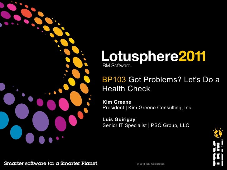 BP103 Got Problems? Lets Do aHealth CheckKim GreenePresident   Kim Greene Consulting, Inc.Luis GuirigaySenior IT Specialis...