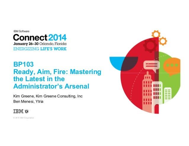 © 2014 IBM Corporation BP103 Ready, Aim, Fire: Mastering the Latest in the Administrator's Arsenal Kim Greene, Kim Greene ...