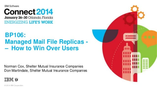 BP106: Managed Mail File Replicas – How to Win Over Users Norman Cox, Shelter Mutual Insurance Companies Don Martindale, S...