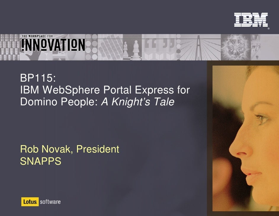 ®     BP115: IBM WebSphere Portal Express for Domino People: A Knight's Tale    Rob Novak, President SNAPPS