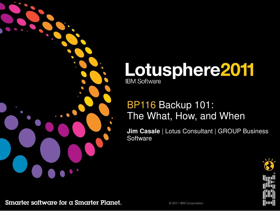 BP116 Backup 101:The What, How, and WhenJim Casale | Lotus Consultant | GROUP BusinessSoftware             © 2011 IBM Corp...