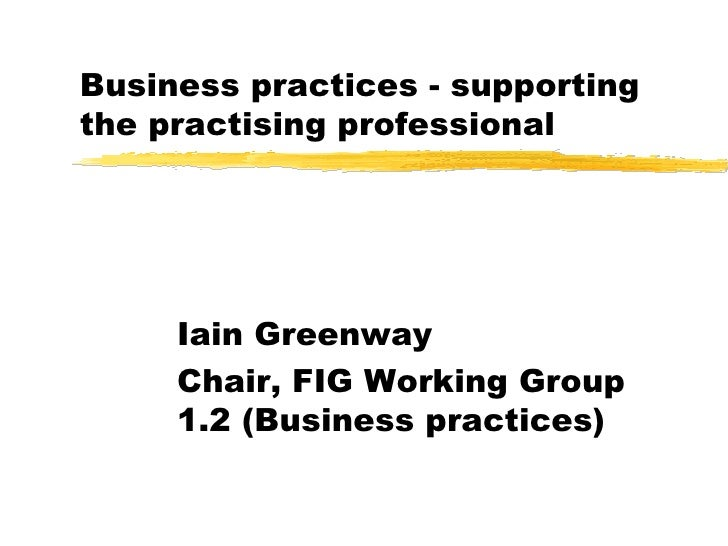 Business practices - supporting the practising professional Iain Greenway Chair, FIG Working Group 1.2 (Business practices)