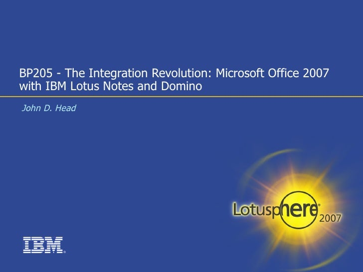 BP205 - The Integration Revolution: Microsoft Office 2007 with IBM Lotus Notes and Domino John D. Head