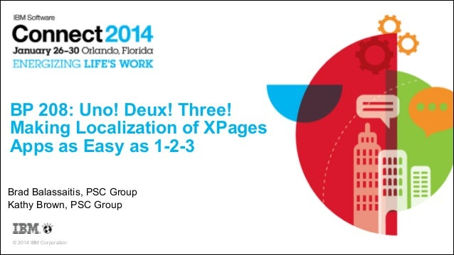 BP 208: Uno! Deux! Three! Making Localization of XPages Apps as Easy as 1-2-3 Brad Balassaitis, PSC Group Kathy Brown, PS...