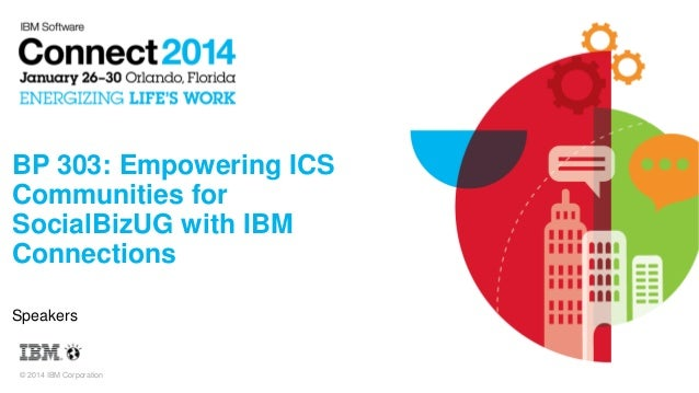 BP 303: Empowering ICS Communities for SocialBizUG with IBM Connections Speakers  © 2014 IBM Corporation