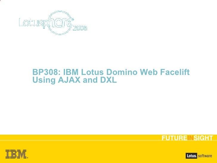 BP308: IBM Lotus Domino Web Facelift Using AJAX and DXL <ul><ul><li>Dwight Wilbanks, Lance Spellman </li></ul></ul>