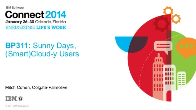 BP311: Sunny Days, (Smart)Cloud-y Users  Mitch Cohen, Colgate-Palmolive  © 2014 IBM Corporation