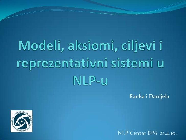 Modeli, aksiomi, ciljevi i reprezentativni sistemi u NLP-u<br />RankaiDanijela<br />NLP Centar BP6  21.4.10. <br />