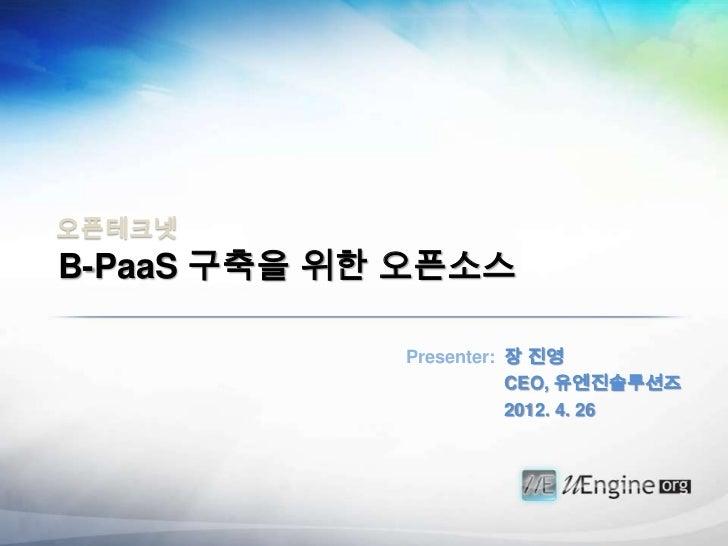 오픈테크넷B-PaaS 구축을 위한 오픈소스             Presenter: 장 진영                        CEO, 유엔진솔루션즈                        2012. 4. 26