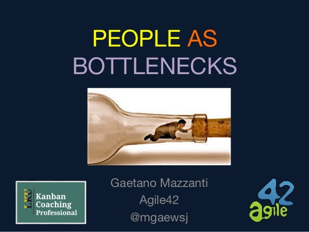 PEOPLE AS BOTTLENECKS Gaetano Mazzanti Agile42 @mgaewsj