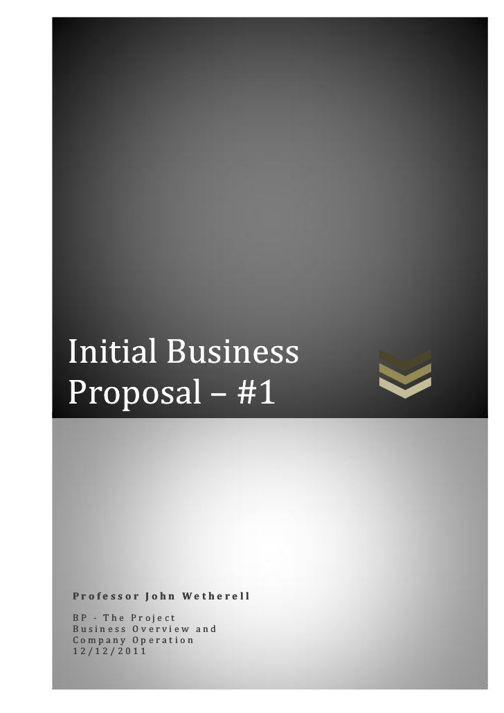 Initial BusinessProposal – #1Professor John WetherellBP - The ProjectBusiness Overview andCompany Operation12/12/2011