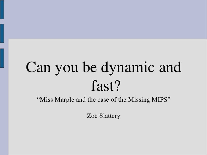"Can you be dynamic and           fast?  ""Miss Marple and the case of the Missing MIPS""                    Zoë Slattery"