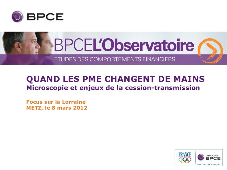 QUAND LES PME CHANGENT DE MAINSMicroscopie et enjeux de la cession-transmissionFocus sur la LorraineMETZ, le 8 mars 2012