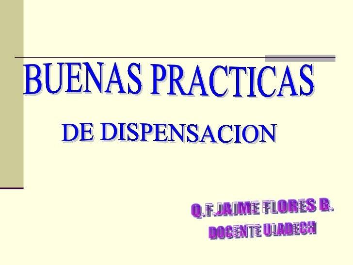 BUENAS PRACTICAS DE DISPENSACION Q.F.JAIME FLORES B. DOCENTE ULADECH