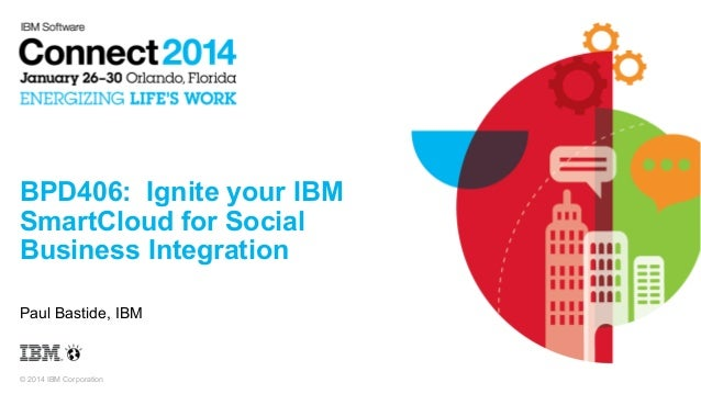 BPD406: Ignite your IBM SmartCloud for Social Business Integration Paul Bastide, IBM  © 2014 IBM Corporation