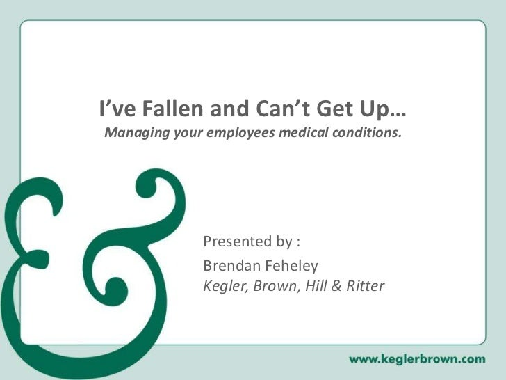I've Fallen and Can't Get Up…Managing your employees medical conditions.<br />Presented by :<br />Brendan FeheleyKegler, B...