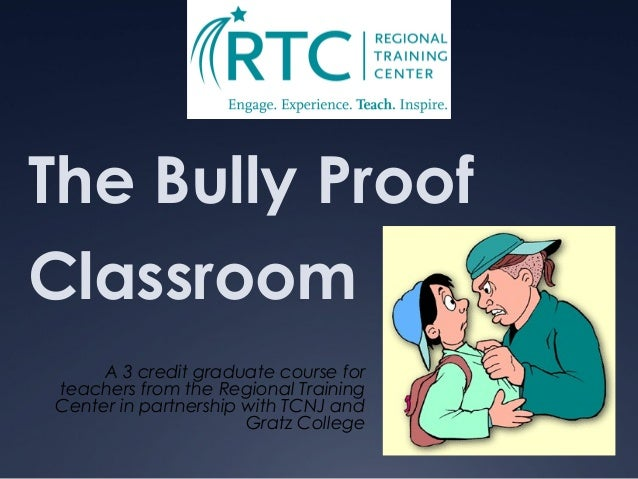 The Bully Proof Classroom A 3 credit graduate course for teachers from the Regional Training Center in partnership with TC...