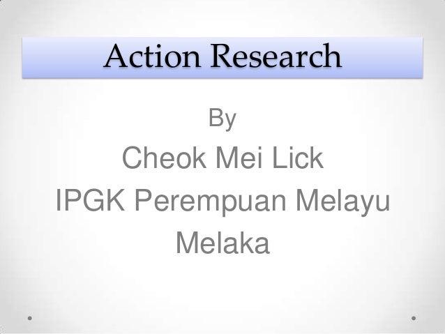 Action Research         By    Cheok Mei LickIPGK Perempuan Melayu        Melaka
