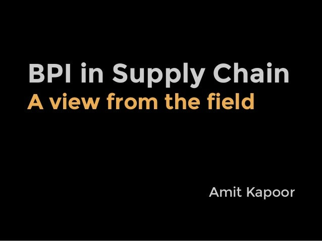 BPI in Supply Chain A view from the field  Amit Kapoor