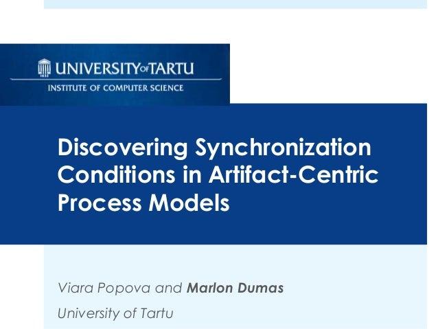 Viara Popova and Marlon Dumas University of Tartu Discovering Synchronization Conditions in Artifact-Centric Process Models