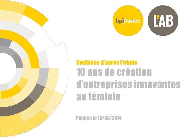 18/12/2013 Synthèse d'après l'étude 10 ans de création d'entreprises innovantes au féminin Publiée le 13/03/2014